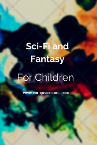 Science Fiction and Fantasy for Children: Why they are great books for kids and perfect for raising world citizens!