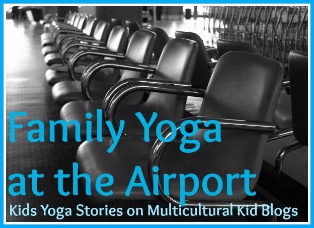 Family Yoga at the Airport - Kids Yoga Stories on Multicultural Kid Blogs