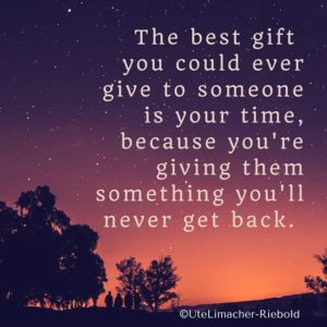 The best gift you could ever give to someone is your time because you're giving them something you'll never get back.