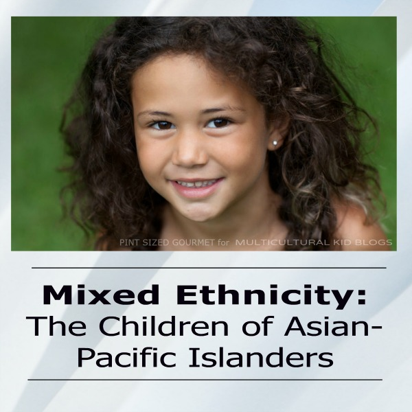 Mixed Ethnicity of Asian-Pacific Islanders Multicultural Kid blogs