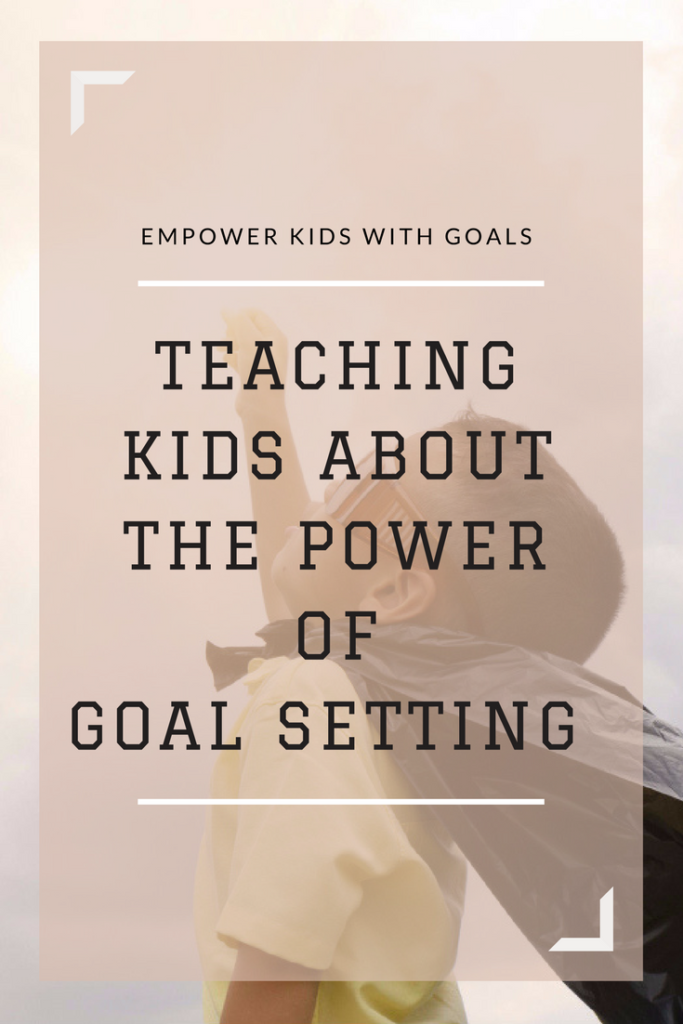 Teaching Kids About The Power Of Goal Setting