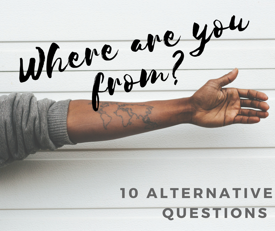 Where are you from is difficult to answer for many. What to ask instead?